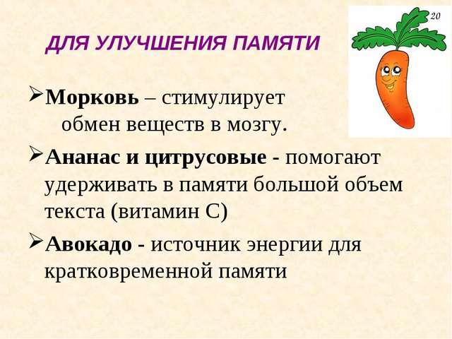 ДЛЯ УЛУЧШЕНИЯ ПАМЯТИ Морковь – стимулирует обмен веществ в мозгу. Ананас и ци...