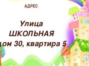 АДРЕС Улица ШКОЛЬНАЯ дом 30, квартира 5