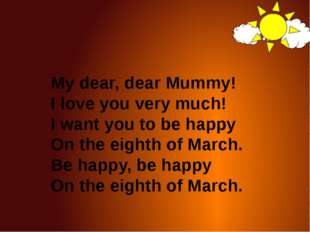My dear, dear Mummy! I love you very much! I want you to be happy On the eig