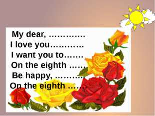 My dear, …………. I love you………… I want you to……. On the eighth …… Be happy, ……