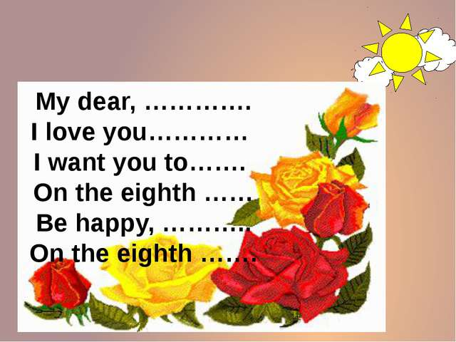 My dear, …………. I love you………… I want you to……. On the eighth …… Be happy, ……...