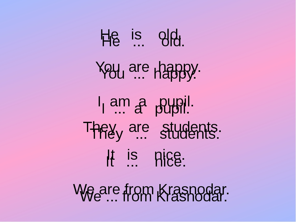 . He ... old. You ... happy. I ... a pupil. They ... students. It ... nice. W...