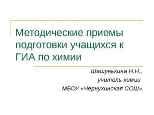Методические приемы подготовки учащихся к ГИА по химии Шашунькина Н.Н., учите
