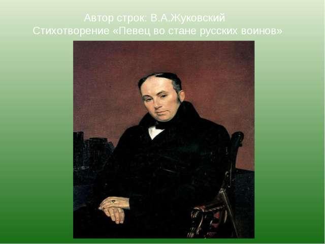 Автор строк: В.А.Жуковский Стихотворение «Певец во стане русских воинов»