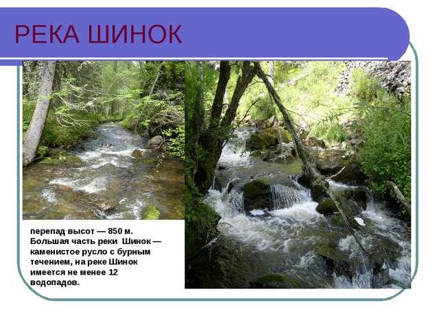 РЕКА ШИНОК перепад высот — 850 м. Большая часть реки Шинок — каменистое русло...
