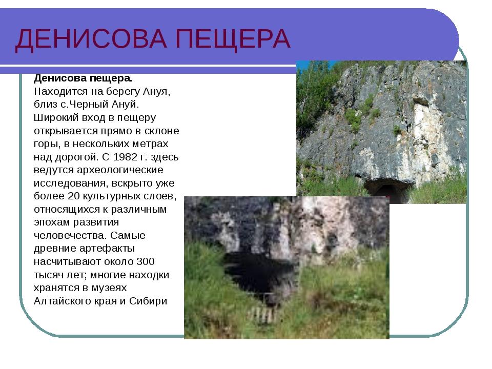 ДЕНИСОВА ПЕЩЕРА Денисова пещера. Находится на берегу Ануя, близ с.Черный Ануй...
