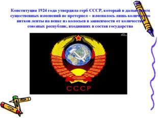 Конституция 1924 года утвердила герб СССР, который в дальнейшем существенных