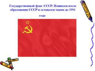 Государственный флаг СССР. Появился после образования СССР и оставался таким