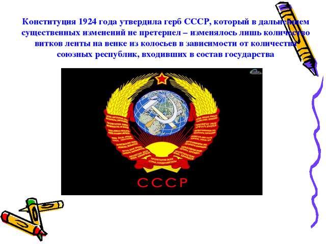 Конституция 1924 года утвердила герб СССР, который в дальнейшем существенных...
