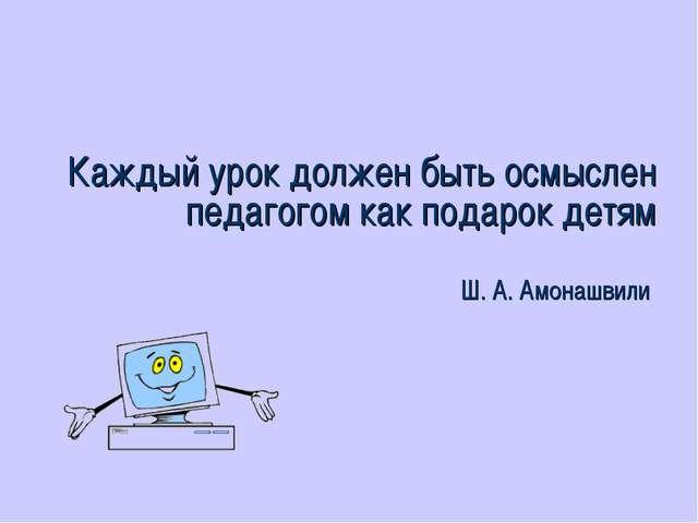 Каждый урок должен быть осмыслен педагогом как подарок детям Ш. А. Амонашвили