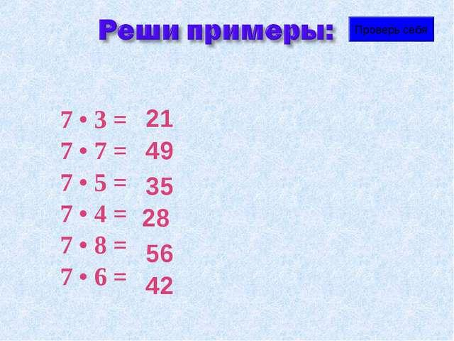 7 • 3 = 7 • 7 = 7 • 5 = 7 • 4 = 7 • 8 = 7 • 6 = Проверь себя 21 49 35 28 56 42
