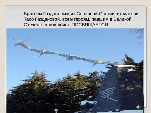 Братьям Газдановым из Северной Осетии, их матери Тасо Газдановой, всем героям...