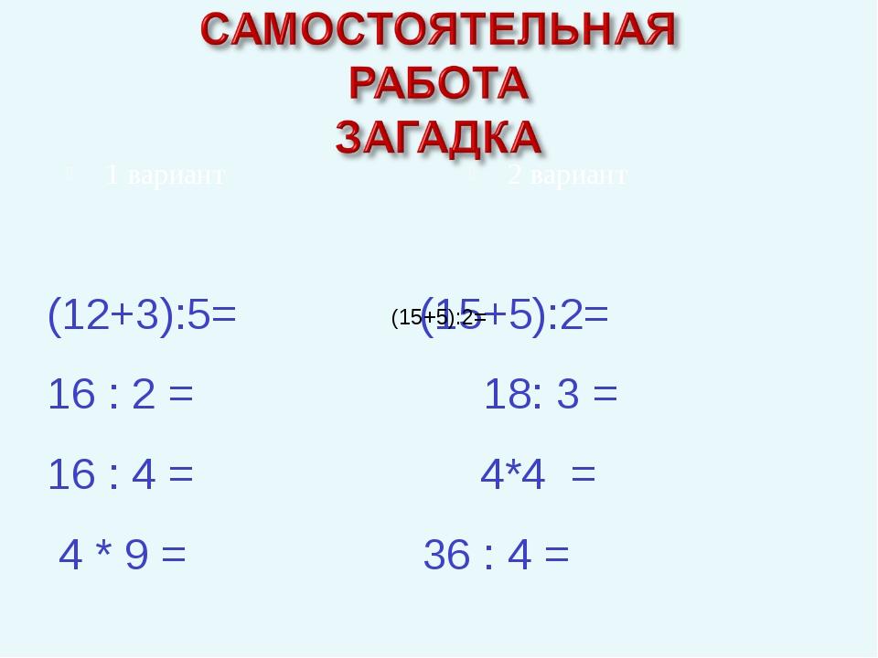 (12+3):5= (15+5):2= 16 : 2 = 18: 3 = 16 : 4 = 4*4 = 4 * 9 =  36 : 4...