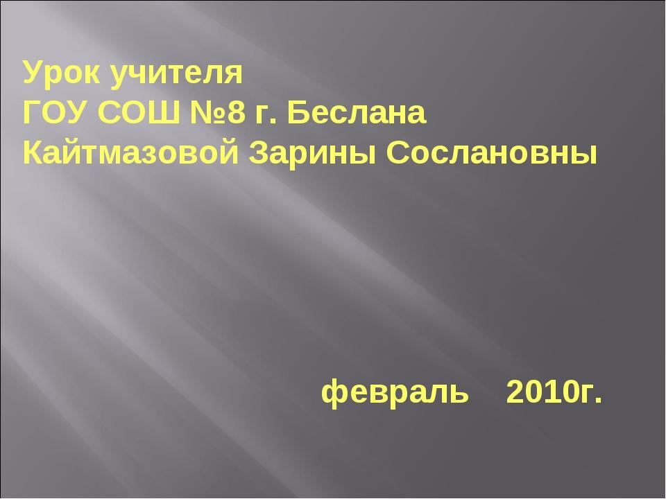 Урок учителя ГОУ СОШ №8 г. Беслана Кайтмазовой Зарины Сослановны февраль 2010г.