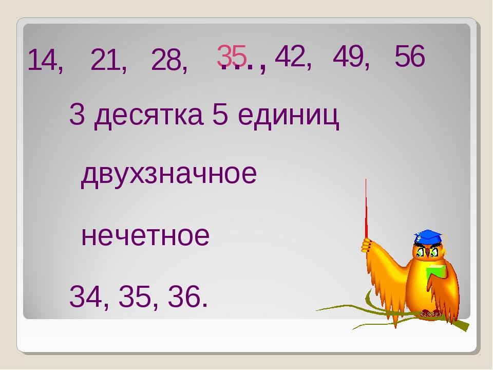 14, 21, 28, 42, 35 …, 3 десятка 5 единиц нечетное двухзначное 34,35,36. 49,...