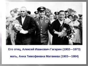 Его отец, Алексей Иванович Гагарин (1902—1973) мать, Анна Тимофеевна Матвеев