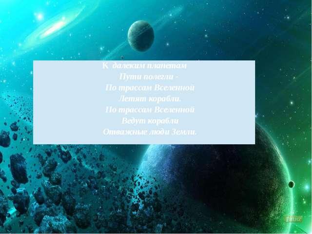 Кдалеким планетам Пути полегли - По трассам Вселенной Летят корабли. По трас...
