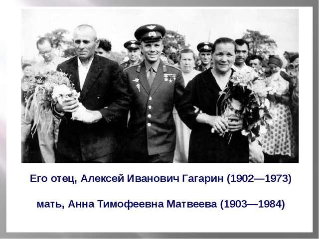 Его отец, Алексей Иванович Гагарин (1902—1973) мать, Анна Тимофеевна Матвеев...