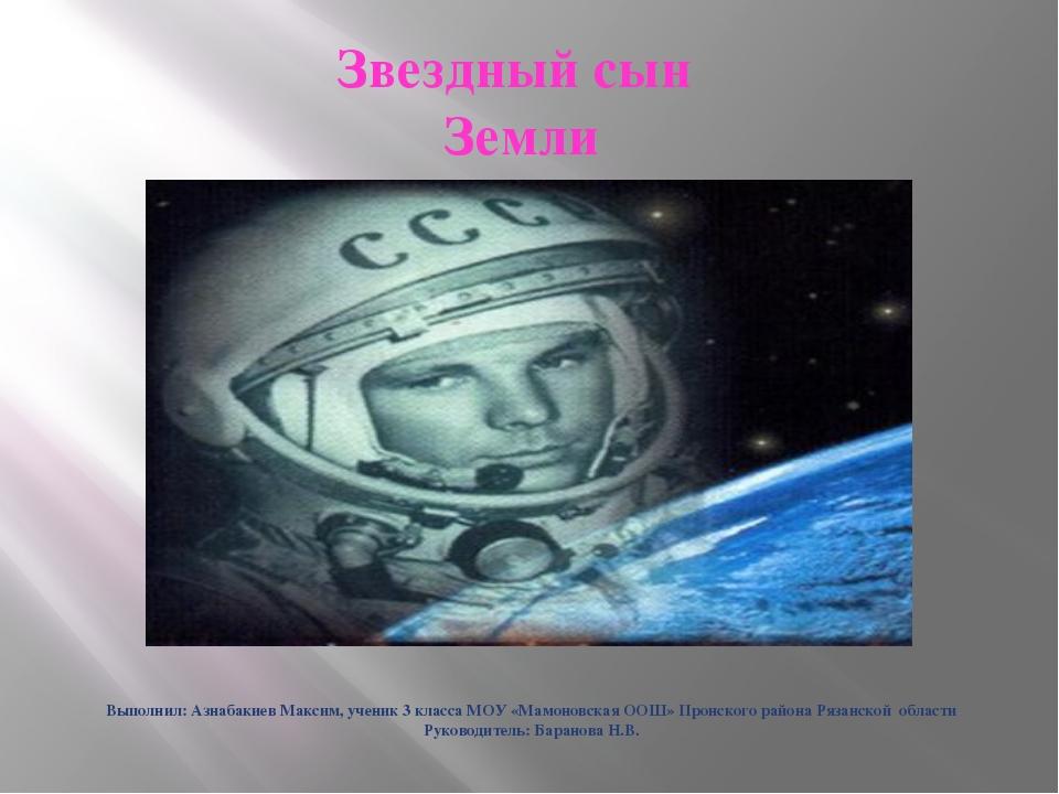 Звездный сын Земли Выполнил: Азнабакиев Максим, ученик 3 класса МОУ «Мамоновс...