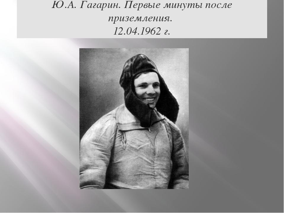 Ю.А. Гагарин. Первые минуты после приземления. 12.04.1962 г.