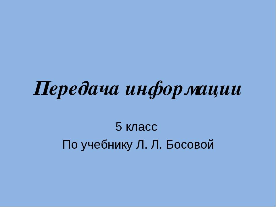 Передача информации 5 класс По учебнику Л. Л. Босовой