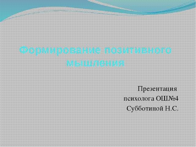 Формирование позитивного мышления Презентация психолога ОШ№4 Субботиной Н.С.