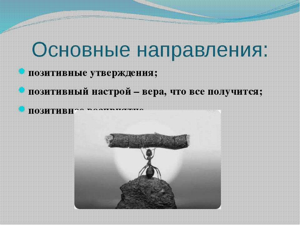 Основные направления: позитивные утверждения; позитивный настрой – вера, что...