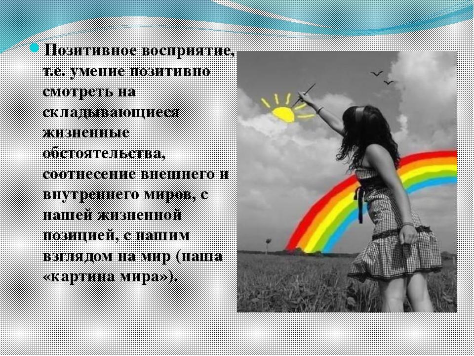 Позитивное восприятие, т.е. умение позитивно смотреть на складывающиеся жизн...