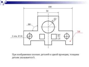 При изображении плоских деталей в одной проекции, толщина детали указывается