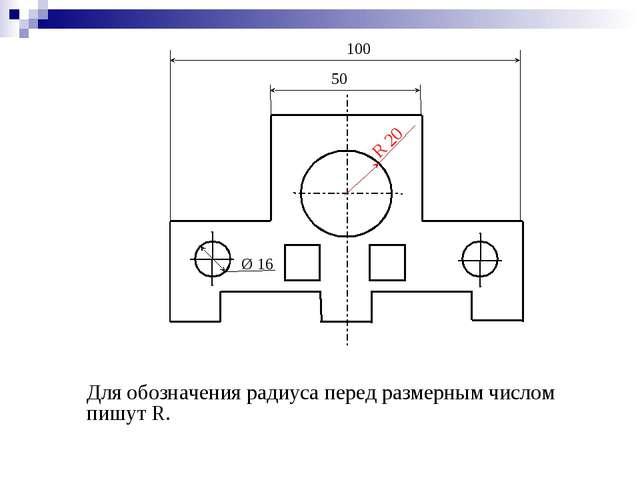 Для обозначения радиуса перед размерным числом пишут R. 50 100 Ø 16