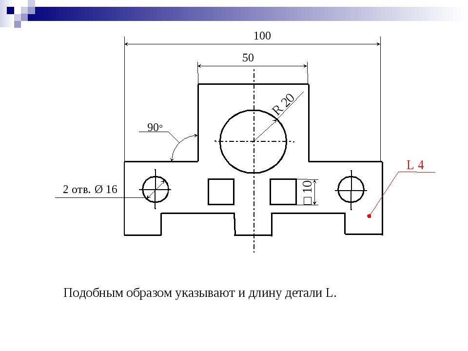 Подобным образом указывают и длину детали L. 50 100 2 отв. Ø 16 R 20 90° □ 10