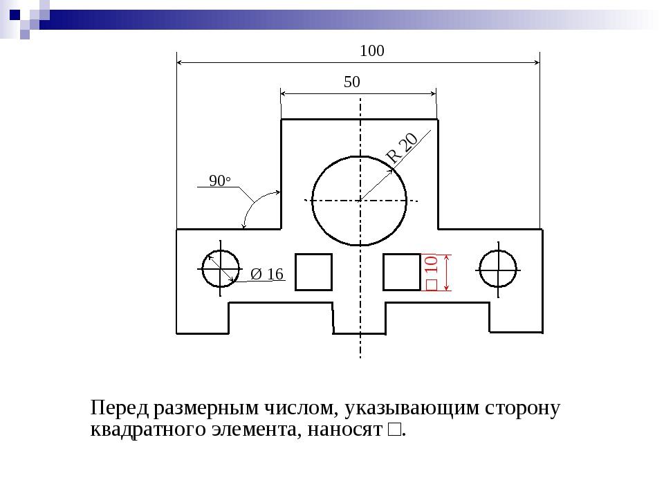 Перед размерным числом, указывающим сторону квадратного элемента, наносят □....