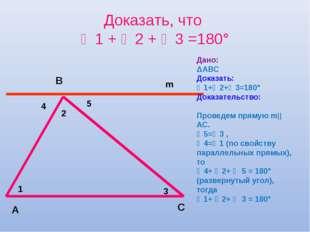 Доказать, что ∠1 + ∠2 + ∠3 =180° А С В Дано: ΔАВС Доказать: ∠1+∠2+∠3=180° Док