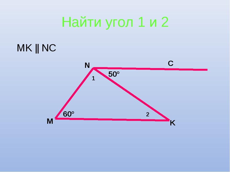 Найти угол 1 и 2 MK || NC C