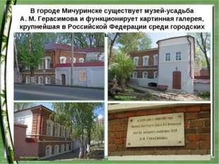 В городе Мичуринске существует музей-усадьба А.М.Герасимова и функционирует