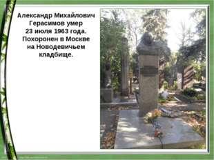 Александр Михайлович Герасимов умер 23 июля1963 года. Похоронен в Москве на