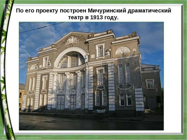 По его проекту построенМичуринский драматический театрв1913 году.
