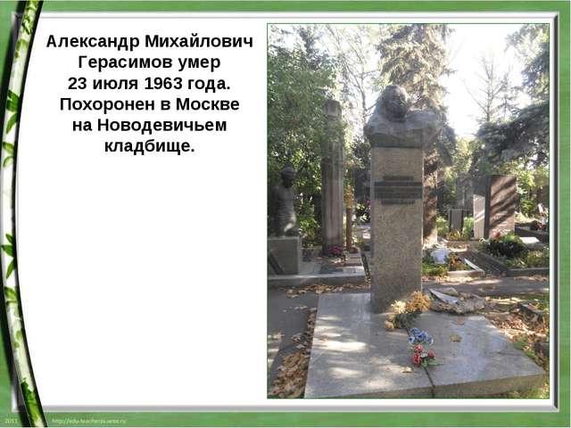 Александр Михайлович Герасимов умер 23 июля1963 года. Похоронен в Москве на...