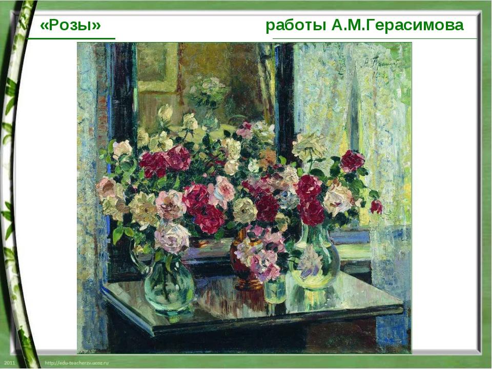 работы А.М.Герасимова «Розы»