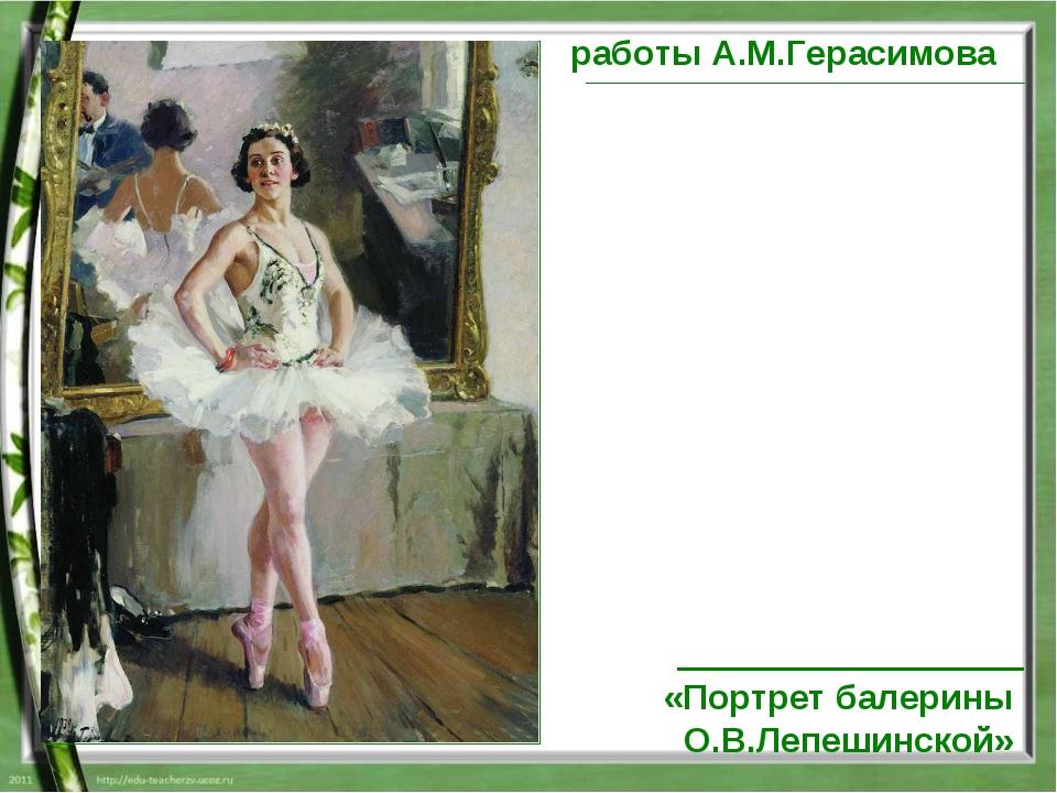 работы А.М.Герасимова «Портрет балерины О.В.Лепешинской»