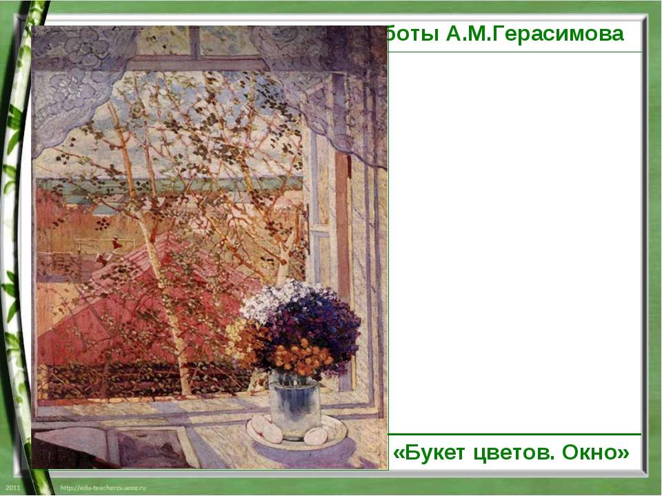 работы А.М.Герасимова «Букет цветов. Окно»