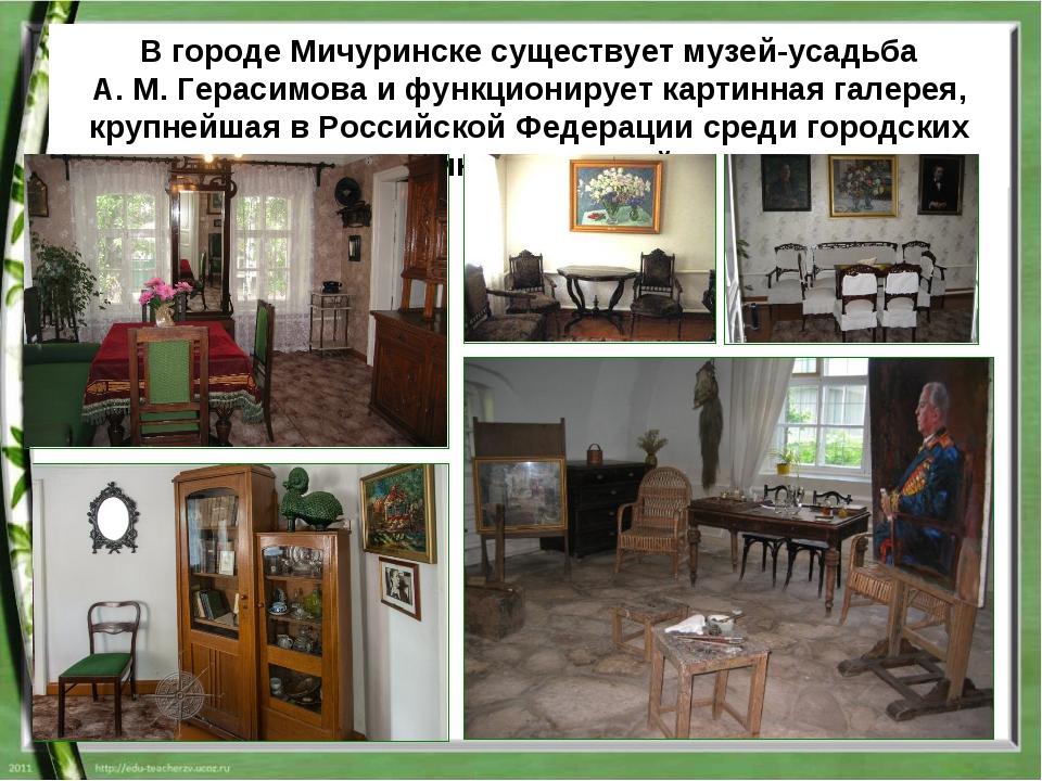 В городе Мичуринске существует музей-усадьба А.М.Герасимова и функционирует...