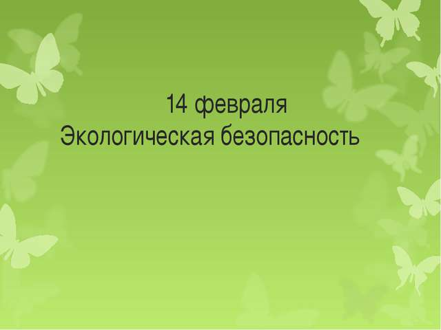 14 февраля Экологическая безопасность