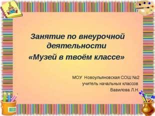 Занятие по внеурочной деятельности «Музей в твоём классе» МОУ Новоульяновска