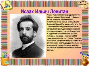 Исаак Ильич Левитан Исаак Ильич Левитан родился почти 150 лет назад в Ковенск