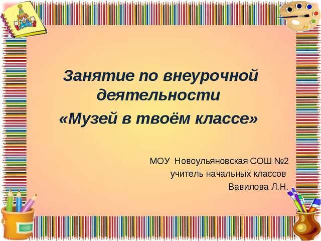 Занятие по внеурочной деятельности «Музей в твоём классе» МОУ Новоульяновска...