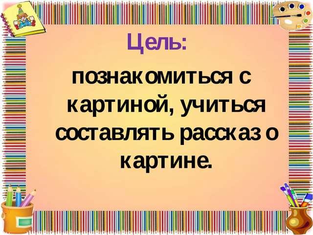 Цель: познакомиться с картиной, учиться составлять рассказ о картине.