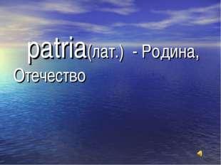 patria(лат.) - Родина, Отечество