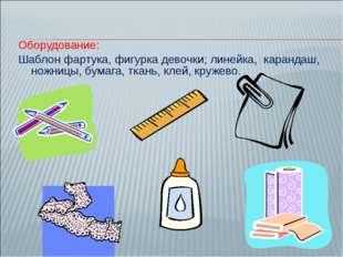 Оборудование: Шаблон фартука, фигурка девочки; линейка, карандаш, ножницы, бу