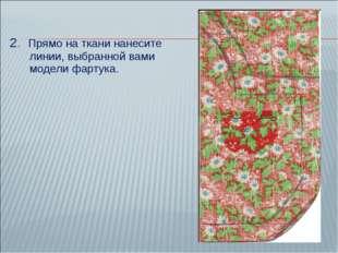 2. Прямо на ткани нанесите линии, выбранной вами модели фартука.